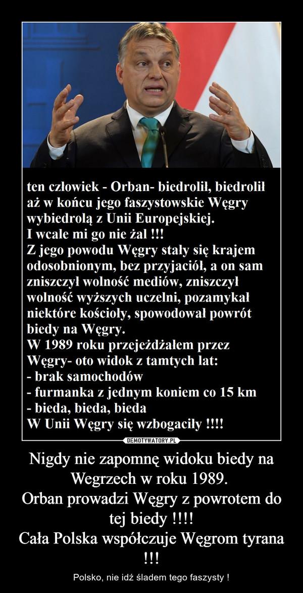 Nigdy nie zapomnę widoku biedy na Wegrzech w roku 1989. Orban prowadzi Węgry z powrotem do tej biedy !!!!Cała Polska współczuje Węgrom tyrana !!! – Polsko, nie idź śladem tego faszysty !