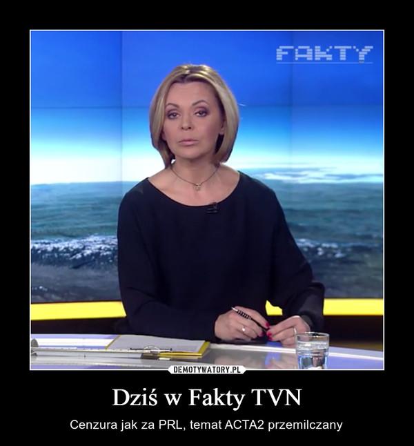 Dziś w Fakty TVN – Cenzura jak za PRL, temat ACTA2 przemilczany