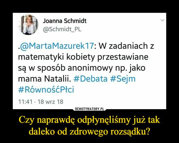 Czy naprawdę odpłynęliśmy już tak daleko od zdrowego rozsądku? –  Joanna Schmidt @Schmidt_PL .@MartaMazurek17: W zadaniach z matematyki kobiety przestawiane są w sposób anonimowy np. jako mama Natalii. #Debata #Sejm #RównośćPłci 11:41 .18 wrz 18