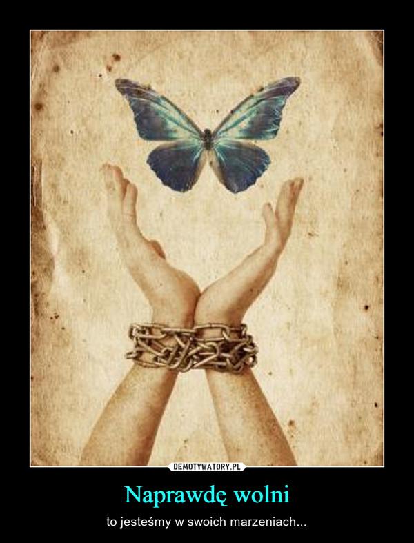 Naprawdę wolni – to jesteśmy w swoich marzeniach...