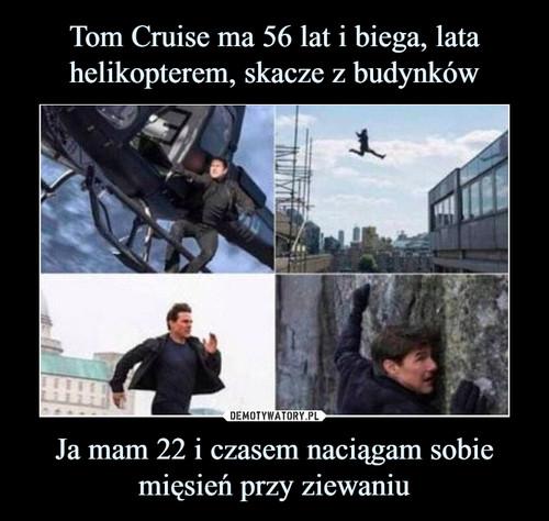 Tom Cruise ma 56 lat i biega, lata helikopterem, skacze z budynków Ja mam 22 i czasem naciągam sobie mięsień przy ziewaniu