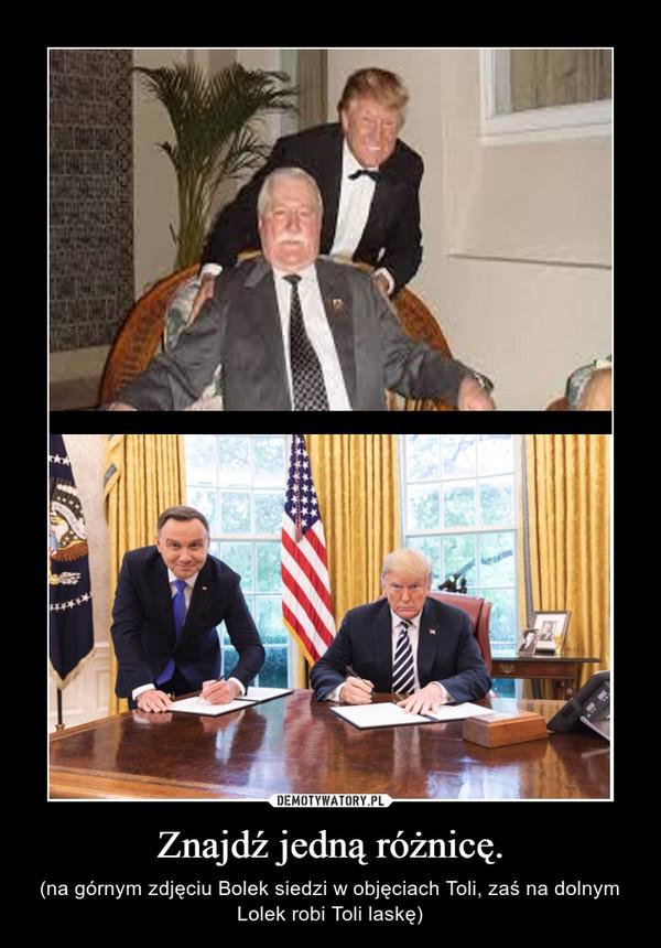 Znajdź jedną różnicę. – (na górnym zdjęciu Bolek siedzi w objęciach Toli, zaś na dolnym Lolek robi Toli laskę)