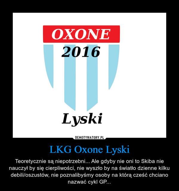 LKG Oxone Lyski – Teoretycznie są niepotrzebni... Ale gdyby nie oni to Skiba nie nauczył by się cierpliwości, nie wyszło by na światło dzienne kilku debili/oszustów, nie poznalibyśmy osoby na którą cześć chciano nazwać cykl GP...