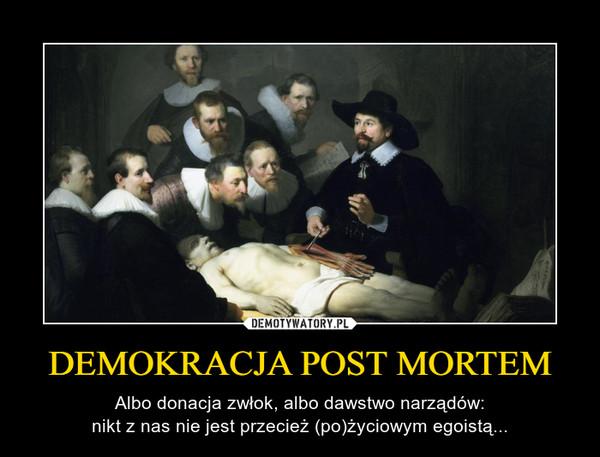 DEMOKRACJA POST MORTEM – Albo donacja zwłok, albo dawstwo narządów:nikt z nas nie jest przecież (po)życiowym egoistą...