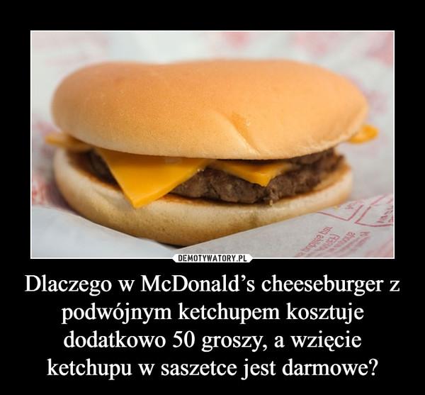 Dlaczego w McDonald's cheeseburger z podwójnym ketchupem kosztuje dodatkowo 50 groszy, a wzięcie ketchupu w saszetce jest darmowe? –