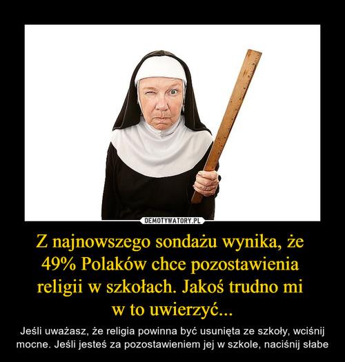 Z najnowszego sondażu wynika, że  49% Polaków chce pozostawienia  religii w szkołach. Jakoś trudno mi  w to uwierzyć...