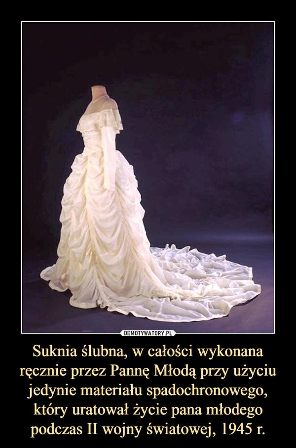 Suknia ślubna, w całości wykonana ręcznie przez Pannę Młodą przy użyciu jedynie materiału spadochronowego, który uratował życie pana młodego podczas II wojny światowej, 1945 r. –
