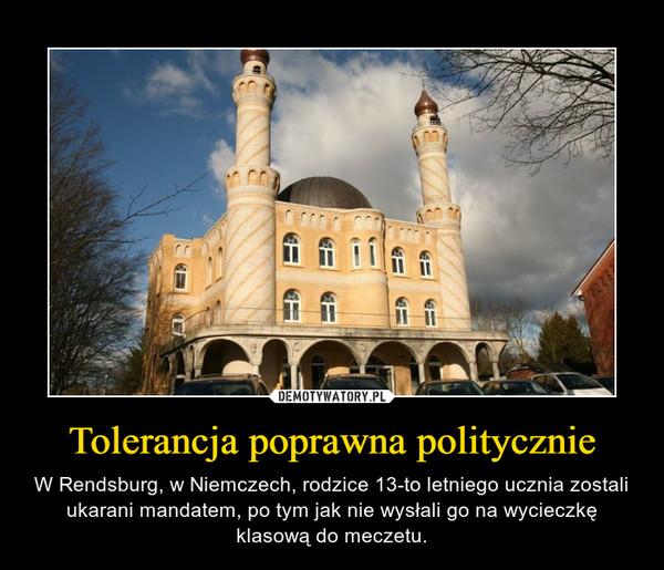 Tolerancja poprawna politycznie – W Rendsburg, w Niemczech, rodzice 13-to letniego ucznia zostali ukarani mandatem, po tym jak nie wysłali go na wycieczkę klasową do meczetu.