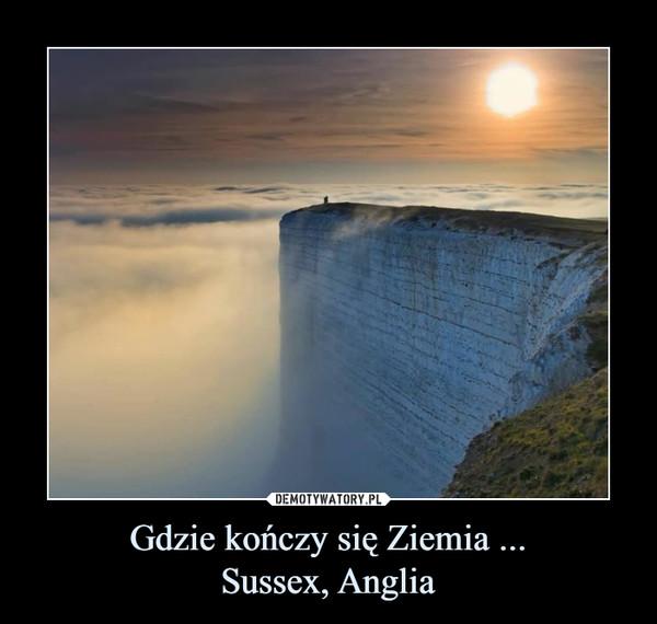 Gdzie kończy się Ziemia ...Sussex, Anglia –
