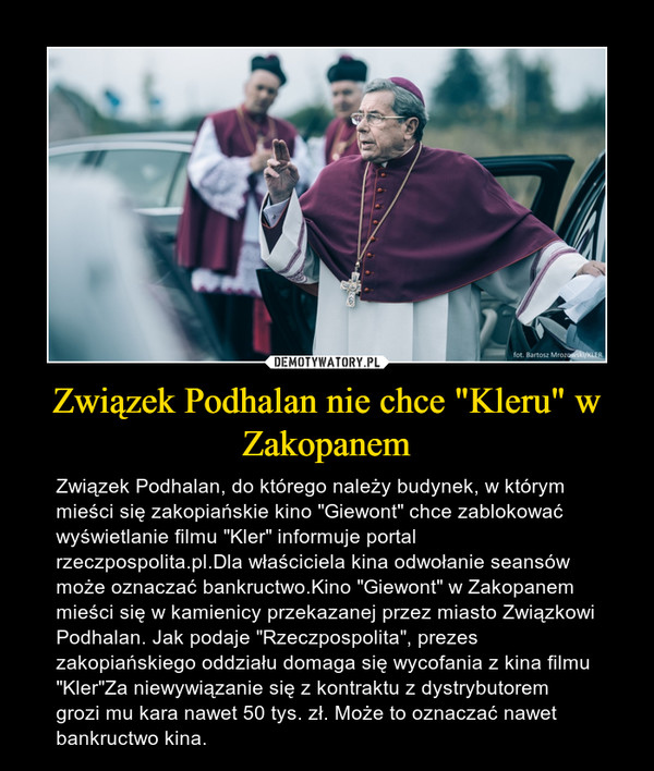 """Związek Podhalan nie chce """"Kleru"""" w Zakopanem – Związek Podhalan, do którego należy budynek, w którym mieści się zakopiańskie kino """"Giewont"""" chce zablokować wyświetlanie filmu """"Kler"""" informuje portal rzeczpospolita.pl.Dla właściciela kina odwołanie seansów może oznaczać bankructwo.Kino """"Giewont"""" w Zakopanem mieści się w kamienicy przekazanej przez miasto Związkowi Podhalan. Jak podaje """"Rzeczpospolita"""", prezes zakopiańskiego oddziału domaga się wycofania z kina filmu """"Kler""""Za niewywiązanie się z kontraktu z dystrybutorem grozi mu kara nawet 50 tys. zł. Może to oznaczać nawet bankructwo kina."""