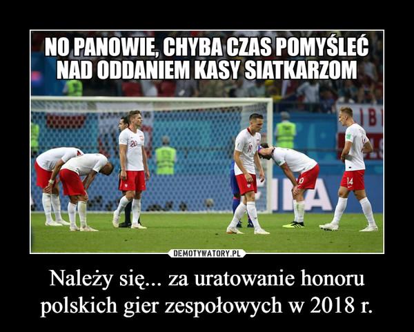 Należy się... za uratowanie honoru polskich gier zespołowych w 2018 r. –