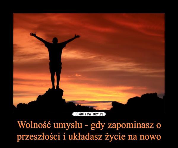 Wolność umysłu - gdy zapominasz o przeszłości i układasz życie na nowo –