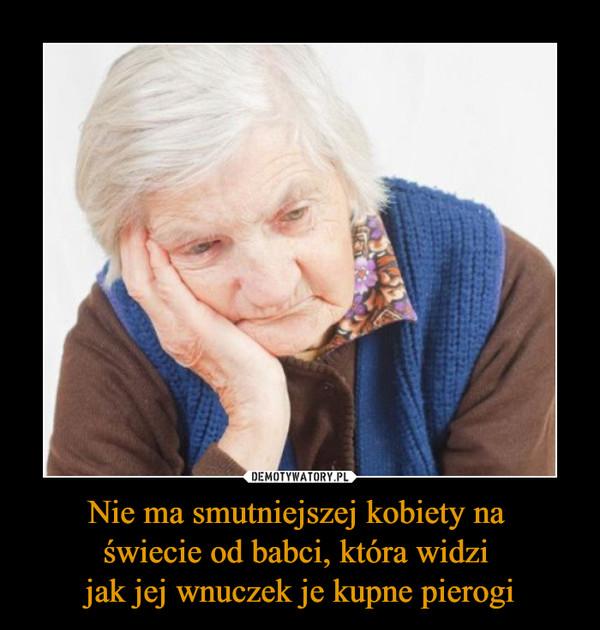 Nie ma smutniejszej kobiety na świecie od babci, która widzi jak jej wnuczek je kupne pierogi –