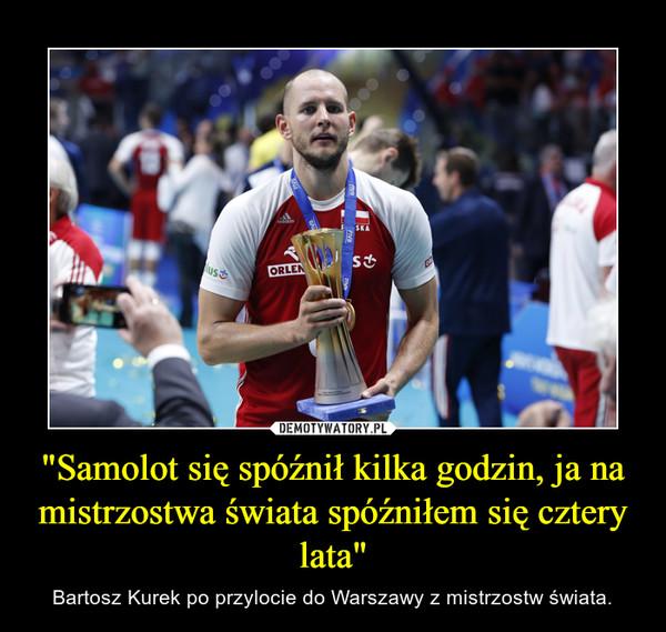 """""""Samolot się spóźnił kilka godzin, ja na mistrzostwa świata spóźniłem się cztery lata"""" – Bartosz Kurek po przylocie do Warszawy z mistrzostw świata."""