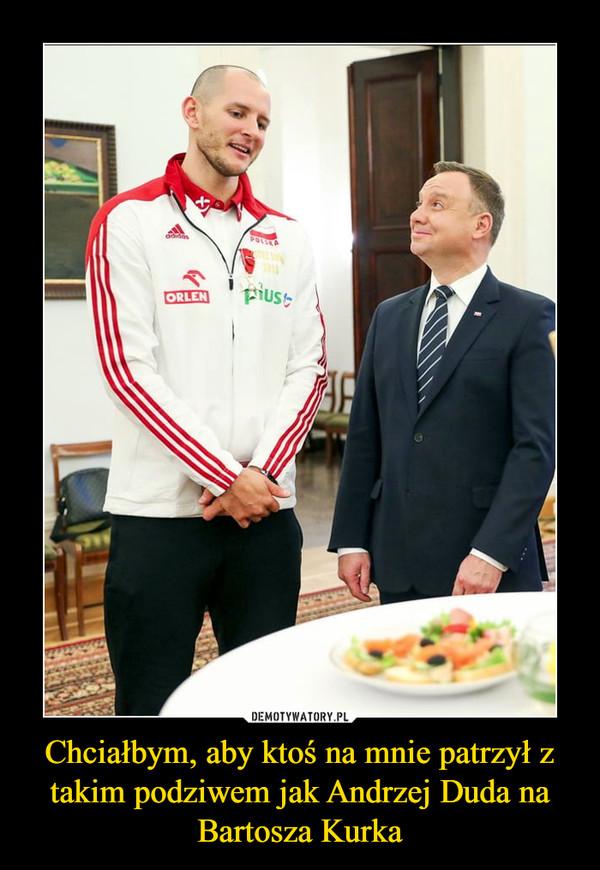 Chciałbym, aby ktoś na mnie patrzył z takim podziwem jak Andrzej Duda na Bartosza Kurka –