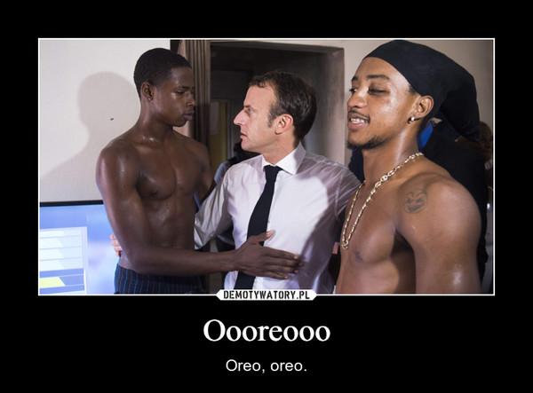 Oooreooo – Oreo, oreo.