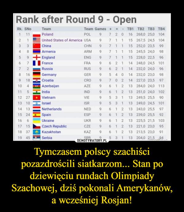 Tymczasem polscy szachiści pozazdrościli siatkarzom... Stan po dziewięciu rundach Olimpiady Szachowej, dziś pokonali Amerykanów, a wcześniej Rosjan! –