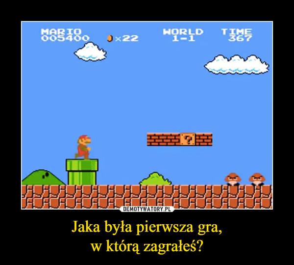 Jaka była pierwsza gra,w którą zagrałeś? –