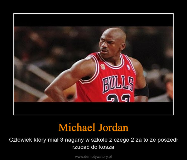 Michael Jordan – Człowiek który miał 3 nagany w szkole z czego 2 za to ze poszedł rzucać do kosza