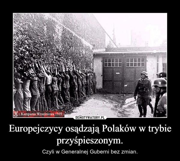 Europejczycy osądzają Polaków w trybie  przyśpieszonym. – Czyli w Generalnej Guberni bez zmian.