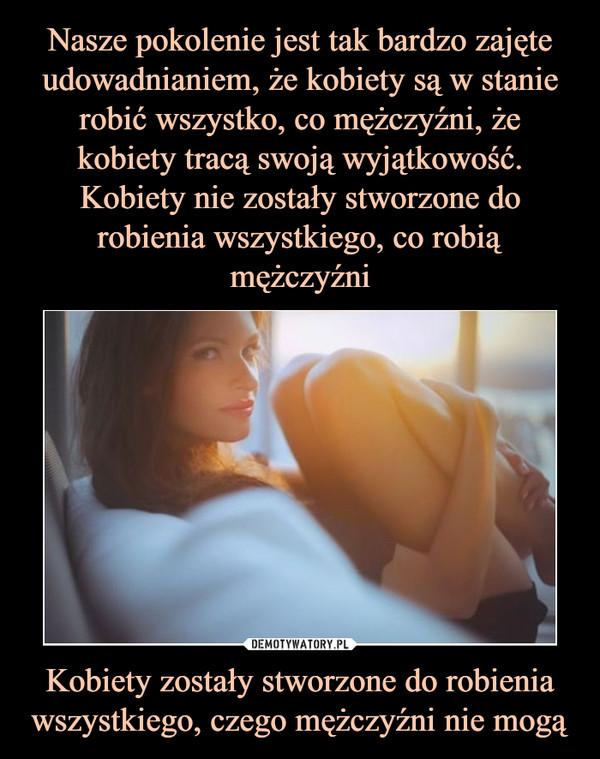 Kobiety zostały stworzone do robienia wszystkiego, czego mężczyźni nie mogą –
