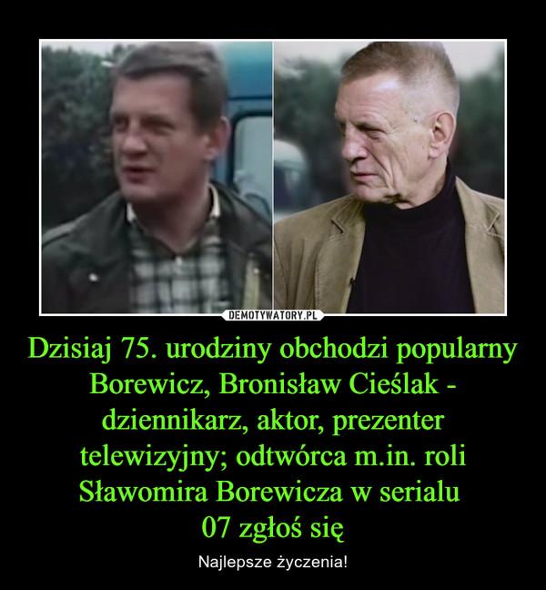 Dzisiaj 75. urodziny obchodzi popularny Borewicz, Bronisław Cieślak - dziennikarz, aktor, prezenter telewizyjny; odtwórca m.in. roli Sławomira Borewicza w serialu 07 zgłoś się – Najlepsze życzenia!