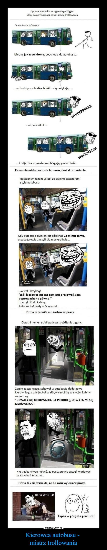 """Kierowca autobusu - mistrz trollowania –  Opowiem wam historię pewnego Węgra który do perfekcji opanował sztukę trollowania le autobus na końcowym Ubrany jak niewidomy, podchodzi do autobusu... ...wchodzi po schodkach lekko się potykając... ...odpala silnik... ... i odjeżdża z pasażerami błagającymi o litość. Firma nie miała poczucia humoru, dostał ostrzeżenie. Następnym razem usiadł ze swoimi pasażerami z tyłu autobusu Gdy autobus powinien już odjechać 15 minut temu, a pasażerowie zaczęli się niecierpliwić... ...wstał i krzyknął: """"Jeśli kierowca nie ma zamiaru pracować, sam poprowadzę to gówno!"""" i zaczął iść do kabiny. Autobus byt pusty w 5 sekund. Firma zabroniła mu żartów w pracy. Ostatni numer zrobił podczas zjeżdżania z góry. Zanim zaczął trasę, schował w autobusie dodatkową kierownicę, a gdy jechał w dół,wyrzucił ją ze swojej kabiny wrzeszcząc: """"URWAŁA SIĘ KIEROWNICA, JA PIERDOLĘ, URWAŁA MI SIĘ KIEROWNICA ! Nie trzeba chyba mówić, że pasażerowie zaczęli wariować ze strachu i krzyczeć. Firma tak się wściekła, że od razu wyleciał z pracy. Łapka w górę dla geniusza!"""