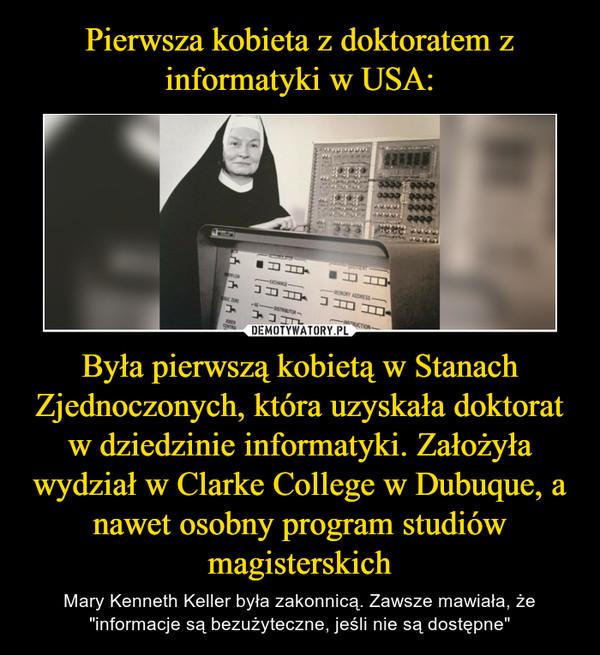 """Była pierwszą kobietą w Stanach Zjednoczonych, która uzyskała doktorat w dziedzinie informatyki. Założyła wydział w Clarke College w Dubuque, a nawet osobny program studiów magisterskich – Mary Kenneth Keller była zakonnicą. Zawsze mawiała, że """"informacje są bezużyteczne, jeśli nie są dostępne"""""""