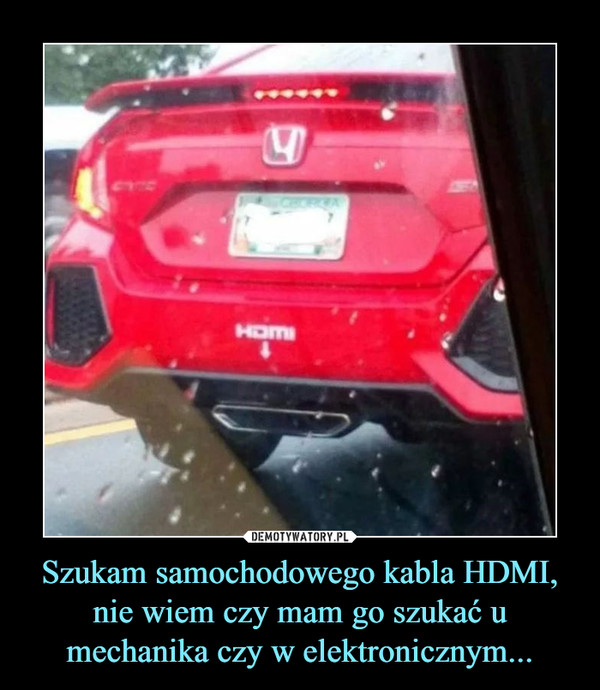 Szukam samochodowego kabla HDMI, nie wiem czy mam go szukać u mechanika czy w elektronicznym... –