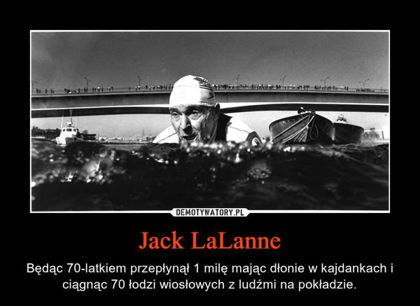 Jack LaLanne – Będąc 70-latkiem przepłynął 1 milę mając dłonie w kajdankach i ciągnąc 70 łodzi wiosłowych z ludźmi na pokładzie.