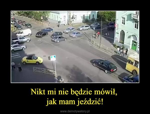 Nikt mi nie będzie mówił, jak mam jeździć! –
