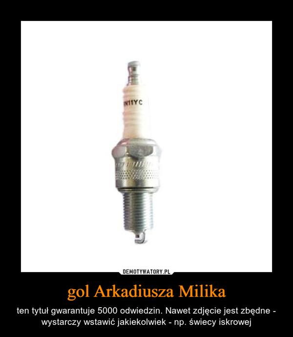 gol Arkadiusza Milika – ten tytuł gwarantuje 5000 odwiedzin. Nawet zdjęcie jest zbędne - wystarczy wstawić jakiekolwiek - np. świecy iskrowej