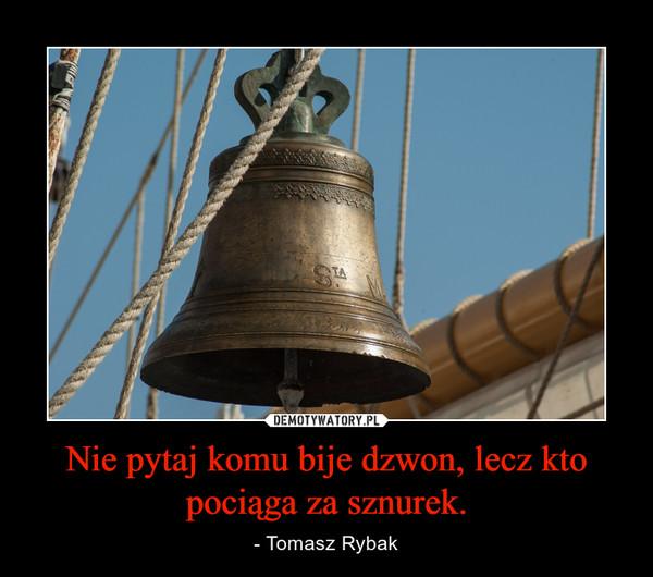 Nie pytaj komu bije dzwon, lecz kto pociąga za sznurek. – - Tomasz Rybak