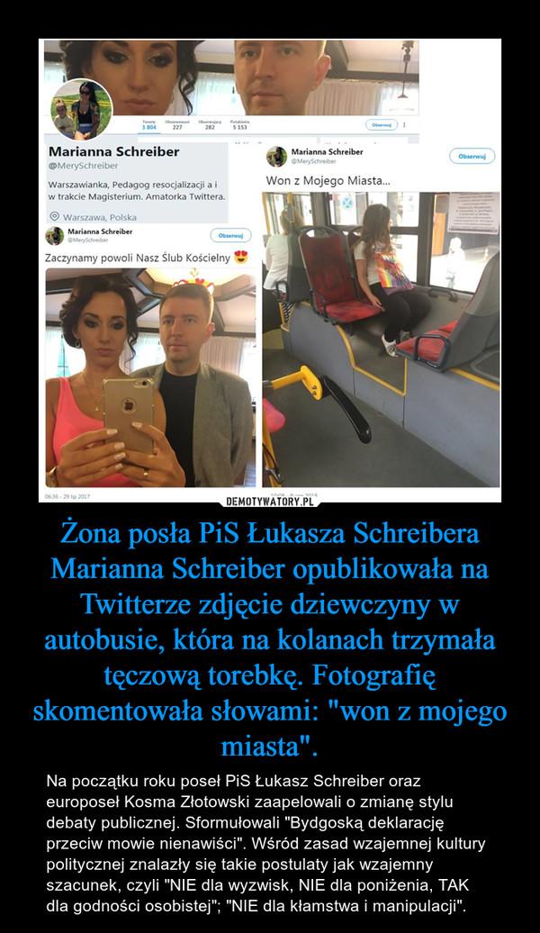 """Żona posła PiS Łukasza Schreibera Marianna Schreiber opublikowała na Twitterze zdjęcie dziewczyny w autobusie, która na kolanach trzymała tęczową torebkę. Fotografię skomentowała słowami: """"won z mojego miasta"""". – Na początku roku poseł PiS Łukasz Schreiber oraz europoseł Kosma Złotowski zaapelowali o zmianę stylu debaty publicznej. Sformułowali """"Bydgoską deklarację przeciw mowie nienawiści"""". Wśród zasad wzajemnej kultury politycznej znalazły się takie postulaty jak wzajemny szacunek, czyli """"NIE dla wyzwisk, NIE dla poniżenia, TAK dla godności osobistej""""; """"NIE dla kłamstwa i manipulacji""""."""