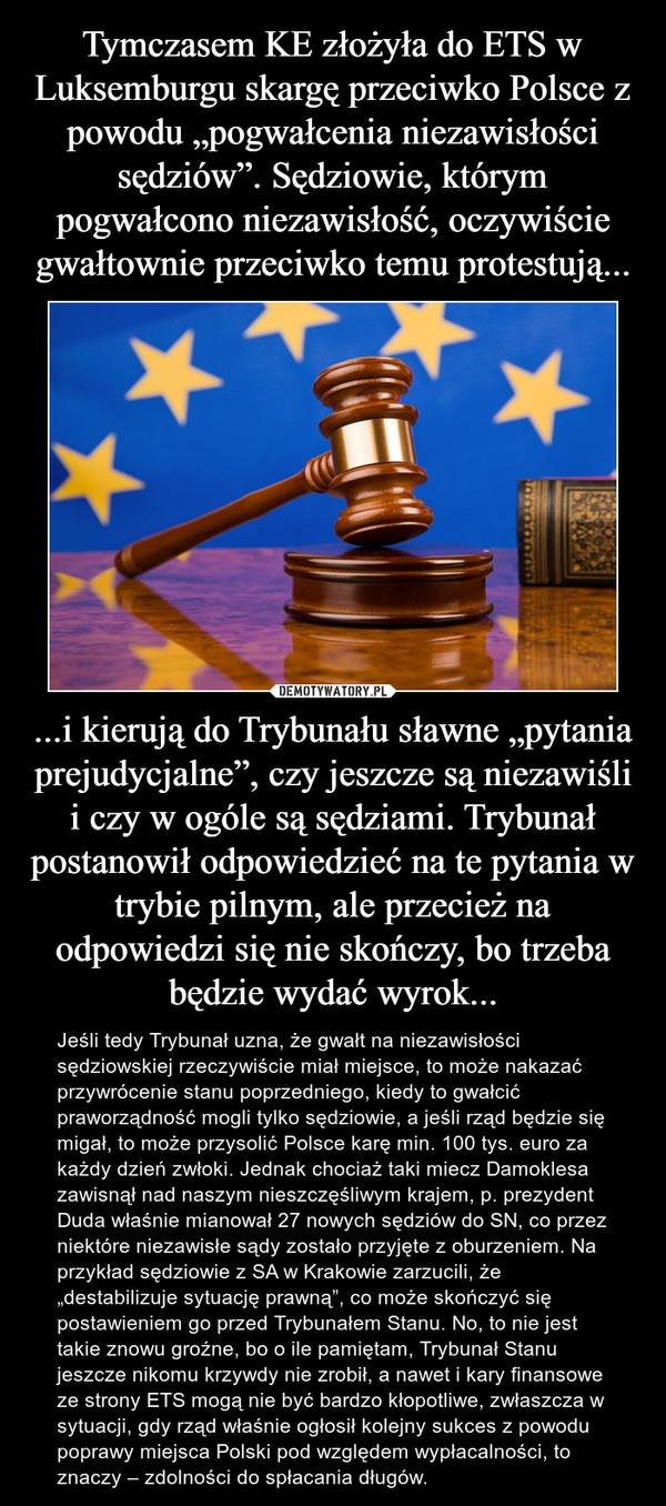 """...i kierują do Trybunału sławne """"pytania prejudycjalne"""", czy jeszcze są niezawiśli i czy w ogóle są sędziami. Trybunał postanowił odpowiedzieć na te pytania w trybie pilnym, ale przecież na odpowiedzi się nie skończy, bo trzeba będzie wydać wyrok... – Jeśli tedy Trybunał uzna, że gwałt na niezawisłości sędziowskiej rzeczywiście miał miejsce, to może nakazać przywrócenie stanu poprzedniego, kiedy to gwałcić praworządność mogli tylko sędziowie, a jeśli rząd będzie się migał, to może przysolić Polsce karę min. 100 tys. euro za każdy dzień zwłoki. Jednak chociaż taki miecz Damoklesa zawisnął nad naszym nieszczęśliwym krajem, p. prezydent Duda właśnie mianował 27 nowych sędziów do SN, co przez niektóre niezawisłe sądy zostało przyjęte z oburzeniem. Na przykład sędziowie z SA w Krakowie zarzucili, że """"destabilizuje sytuację prawną"""", co może skończyć się postawieniem go przed Trybunałem Stanu. No, to nie jest takie znowu groźne, bo o ile pamiętam, Trybunał Stanu jeszcze nikomu krzywdy nie zrobił, a nawet i kary finansowe ze strony ETS mogą nie być bardzo kłopotliwe, zwłaszcza w sytuacji, gdy rząd właśnie ogłosił kolejny sukces z powodu poprawy miejsca Polski pod względem wypłacalności, to znaczy – zdolności do spłacania długów."""