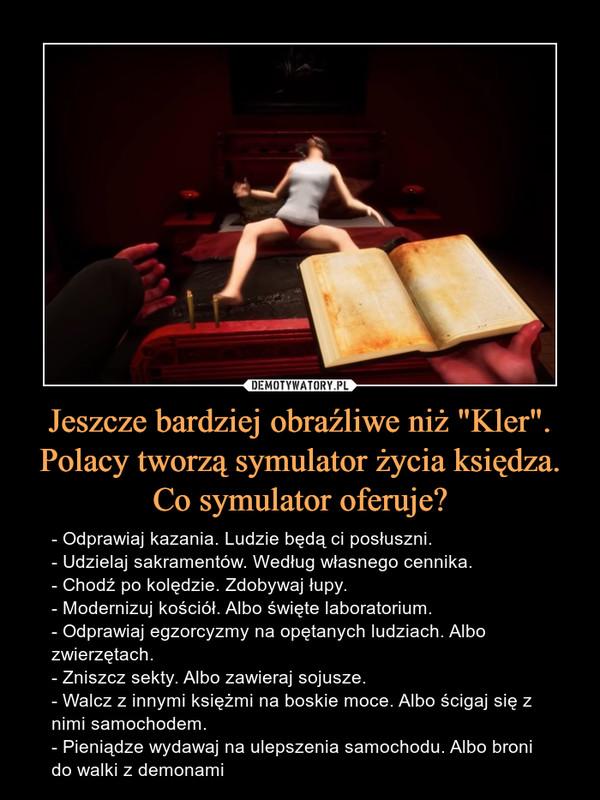 """Jeszcze bardziej obraźliwe niż """"Kler"""". Polacy tworzą symulator życia księdza. Co symulator oferuje? – - Odprawiaj kazania. Ludzie będą ci posłuszni.- Udzielaj sakramentów. Według własnego cennika.- Chodź po kolędzie. Zdobywaj łupy.- Modernizuj kościół. Albo święte laboratorium.- Odprawiaj egzorcyzmy na opętanych ludziach. Albo zwierzętach.- Zniszcz sekty. Albo zawieraj sojusze.- Walcz z innymi księżmi na boskie moce. Albo ścigaj się z nimi samochodem.- Pieniądze wydawaj na ulepszenia samochodu. Albo broni do walki z demonami"""