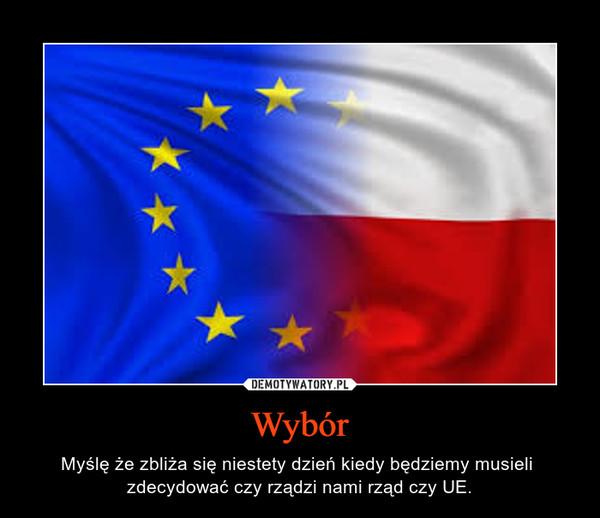Wybór – Myślę że zbliża się niestety dzień kiedy będziemy musieli  zdecydować czy rządzi nami rząd czy UE.