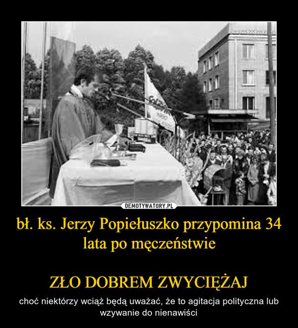 bł. ks. Jerzy Popiełuszko przypomina 34 lata po męczeństwieZŁO DOBREM ZWYCIĘŻAJ – choć niektórzy wciąż będą uważać, że to agitacja polityczna lub wzywanie do nienawiści