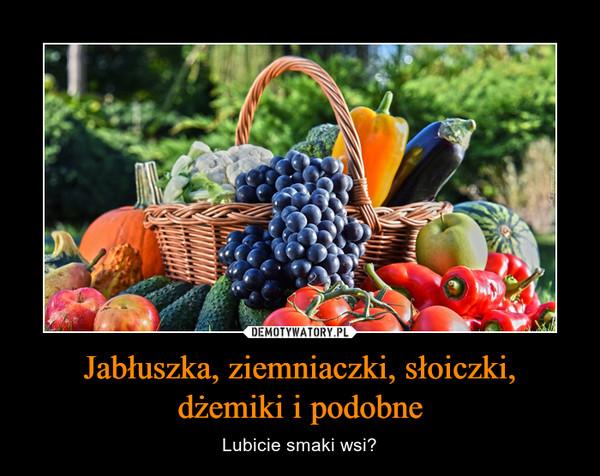 Jabłuszka, ziemniaczki, słoiczki,dżemiki i podobne – Lubicie smaki wsi?