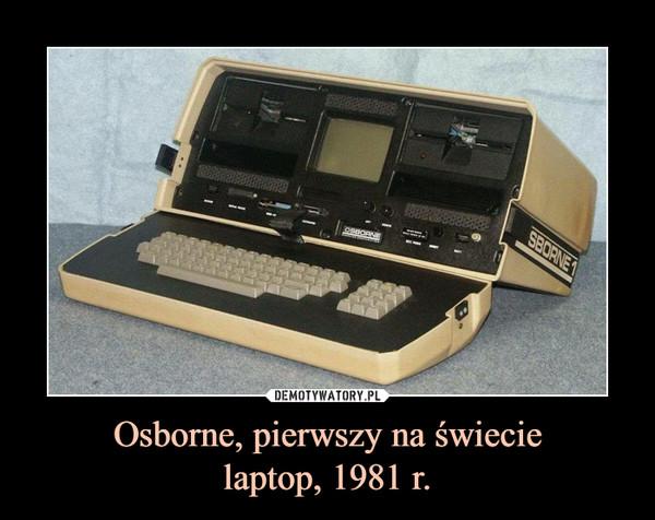 Osborne, pierwszy na świecielaptop, 1981 r. –