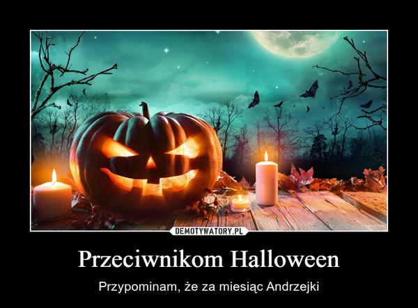 Przeciwnikom Halloween – Przypominam, że za miesiąc Andrzejki