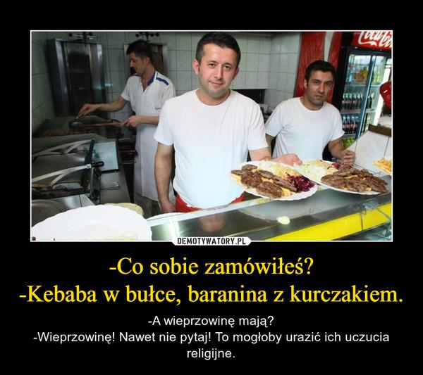 -Co sobie zamówiłeś?-Kebaba w bułce, baranina z kurczakiem. – -A wieprzowinę mają?-Wieprzowinę! Nawet nie pytaj! To mogłoby urazić ich uczucia religijne.