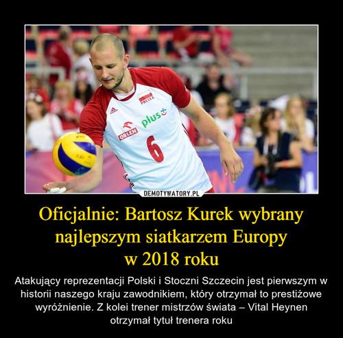 Oficjalnie: Bartosz Kurek wybrany najlepszym siatkarzem Europy w 2018 roku