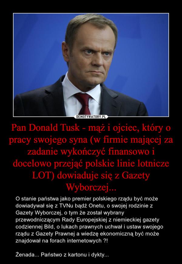 Pan Donald Tusk - mąż i ojciec, który o pracy swojego syna (w firmie mającej za zadanie wykończyć finansowo i docelowo przejąć polskie linie lotnicze LOT) dowiaduje się z Gazety Wyborczej... – O stanie państwa jako premier polskiego rządu być może dowiadywał się z TVNu bądź Onetu, o swojej rodzinie z Gazety Wyborczej, o tym że został wybrany przewodniczącym Rady Europejskiej z niemieckiej gazety codziennej Bild, o lukach prawnych uchwał i ustaw swojego rządu z Gazety Prawnej a wiedzę ekonomiczną być może znajdował na forach internetowych ?!Żenada... Państwo z kartonu i dykty...