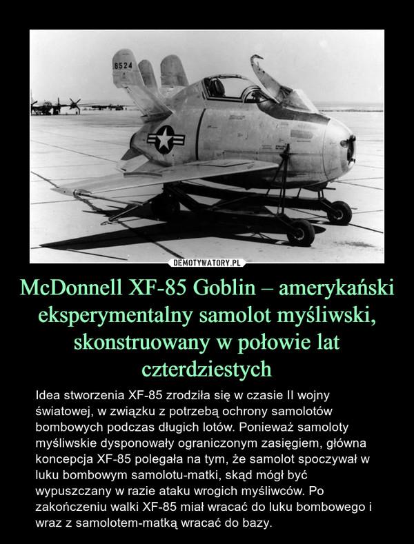 McDonnell XF-85 Goblin – amerykański eksperymentalny samolot myśliwski, skonstruowany w połowie lat czterdziestych – Idea stworzenia XF-85 zrodziła się w czasie II wojny światowej, w związku z potrzebą ochrony samolotów bombowych podczas długich lotów. Ponieważ samoloty myśliwskie dysponowały ograniczonym zasięgiem, główna koncepcja XF-85 polegała na tym, że samolot spoczywał w luku bombowym samolotu-matki, skąd mógł być wypuszczany w razie ataku wrogich myśliwców. Po zakończeniu walki XF-85 miał wracać do luku bombowego i wraz z samolotem-matką wracać do bazy.
