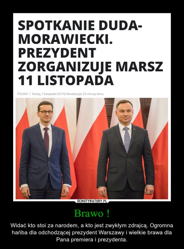 Brawo ! – Widać kto stoi za narodem, a kto jest zwykłym zdrajcą. Ogromna hańba dla odchodzącej prezydent Warszawy i wielkie brawa dla Pana premiera i prezydenta.