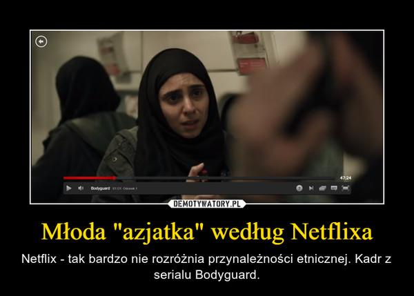 """Młoda """"azjatka"""" według Netflixa – Netflix - tak bardzo nie rozróżnia przynależności etnicznej. Kadr z serialu Bodyguard."""