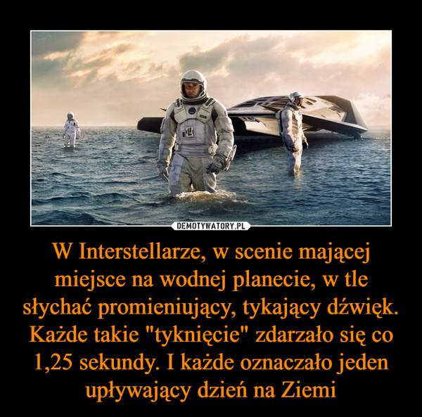 """W Interstellarze, w scenie mającej miejsce na wodnej planecie, w tle słychać promieniujący, tykający dźwięk. Każde takie """"tyknięcie"""" zdarzało się co 1,25 sekundy. I każde oznaczało jeden upływający dzień na Ziemi –"""
