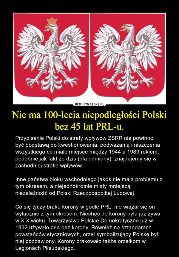 Nie ma 100-lecia niepodległości Polski bez 45 lat PRL-u. – Przypisanie Polski do strefy wpływów ZSRR nie powinno być podstawą do kwestionowania, podważania i niszczenia wszystkiego co miało miejsce między 1944 a 1989 rokiem, podobnie jak fakt że dziś (dla odmiany)  znajdujemy się w zachodniej strefie wpływów. Inne państwa bloku wschodniego jakoś nie mają problemu z  tym okresem, a niejednokrotnie miały mniejszą niezależność od Polski Rzeczpospolitej Ludowej.Co się tyczy braku korony w godle PRL, nie wiązał się on wyłącznie z tym okresem. Niechęć do korony była już żywa w XIX wieku. Towarzystwo Polskie Demokratyczne już w 1832 używało orła bez korony. Również na sztandarach powstańców styczniowych, orzeł symbolizujący Polskę był niej pozbawiony. Korony brakowało także orzełkom w Legionach Piłsudskiego.