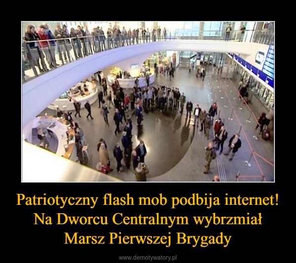 Patriotyczny flash mob podbija internet! Na Dworcu Centralnym wybrzmiał Marsz Pierwszej Brygady –